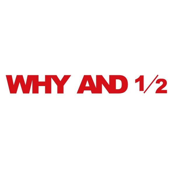 WHY AND 1/2